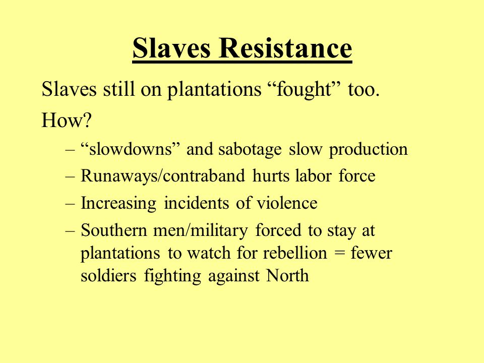 "Slaves Resistance Slaves still on plantations ""fought"" too. How? –""slowdowns"" and sabotage slow production –Runaways/contraband hurts labor force –Inc"