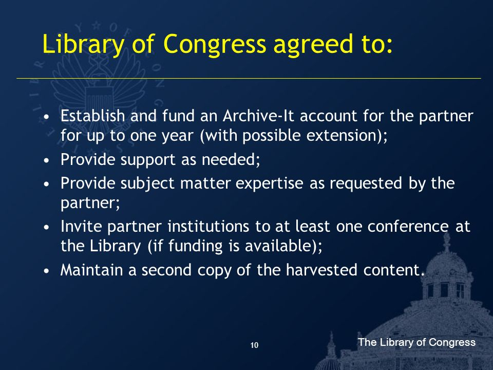 The Library of Congress 10 Library of Congress agreed to: Establish and fund an Archive-It account for the partner for up to one year (with possible extension); Provide support as needed; Provide subject matter expertise as requested by the partner; Invite partner institutions to at least one conference at the Library (if funding is available); Maintain a second copy of the harvested content.