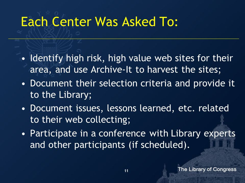 The Library of Congress 11 Each Center Was Asked To: Identify high risk, high value web sites for their area, and use Archive-It to harvest the sites; Document their selection criteria and provide it to the Library; Document issues, lessons learned, etc.