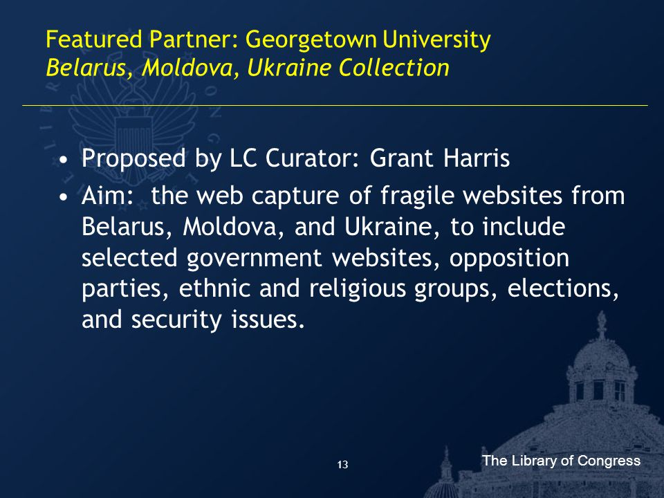 The Library of Congress 13 Featured Partner: Georgetown University Belarus, Moldova, Ukraine Collection Proposed by LC Curator: Grant Harris Aim: the web capture of fragile websites from Belarus, Moldova, and Ukraine, to include selected government websites, opposition parties, ethnic and religious groups, elections, and security issues.