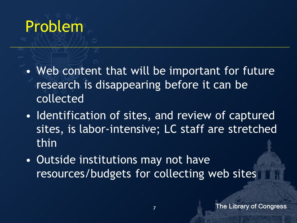 The Library of Congress 7 Problem Web content that will be important for future research is disappearing before it can be collected Identification of sites, and review of captured sites, is labor-intensive; LC staff are stretched thin Outside institutions may not have resources/budgets for collecting web sites