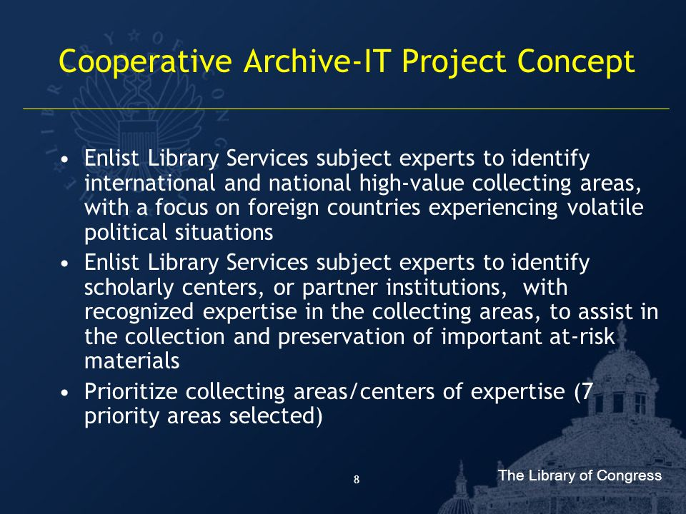 The Library of Congress 8 Cooperative Archive-IT Project Concept Enlist Library Services subject experts to identify international and national high-value collecting areas, with a focus on foreign countries experiencing volatile political situations Enlist Library Services subject experts to identify scholarly centers, or partner institutions, with recognized expertise in the collecting areas, to assist in the collection and preservation of important at-risk materials Prioritize collecting areas/centers of expertise (7 priority areas selected)
