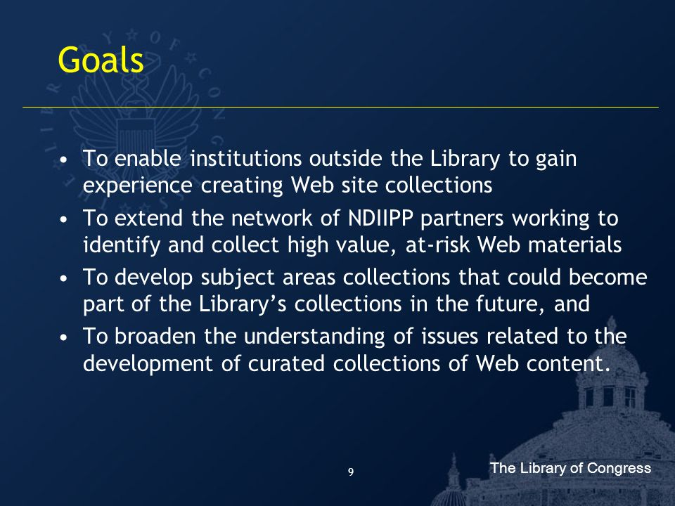 The Library of Congress 9 Goals To enable institutions outside the Library to gain experience creating Web site collections To extend the network of NDIIPP partners working to identify and collect high value, at-risk Web materials To develop subject areas collections that could become part of the Library's collections in the future, and To broaden the understanding of issues related to the development of curated collections of Web content.