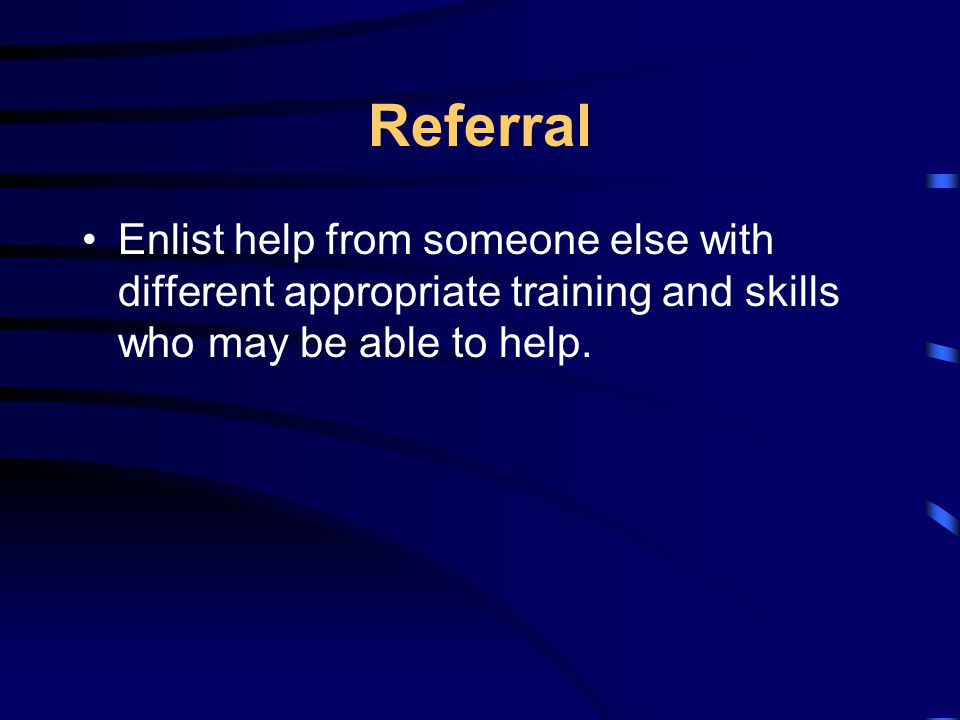 Referral Enlist help from someone else with different appropriate training and skills who may be able to help.