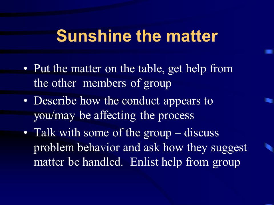 Sunshine the matter Put the matter on the table, get help from the other members of group Describe how the conduct appears to you/may be affecting the process Talk with some of the group – discuss problem behavior and ask how they suggest matter be handled.