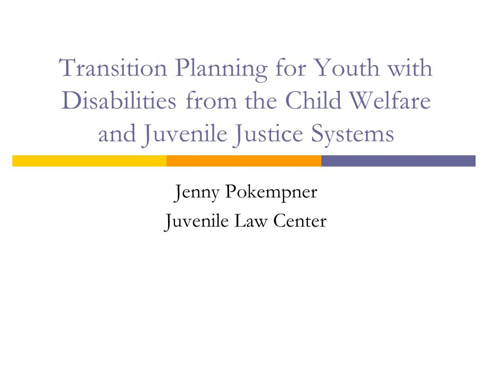 Transition Planning for Youth with Disabilities from the Child Welfare and Juvenile Justice Systems Jenny Pokempner Juvenile Law Center