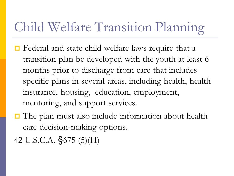 Child Welfare Transition Planning  Federal and state child welfare laws require that a transition plan be developed with the youth at least 6 months prior to discharge from care that includes specific plans in several areas, including health, health insurance, housing, education, employment, mentoring, and support services.