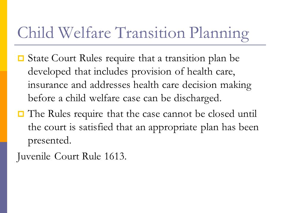 Child Welfare Transition Planning  State Court Rules require that a transition plan be developed that includes provision of health care, insurance an