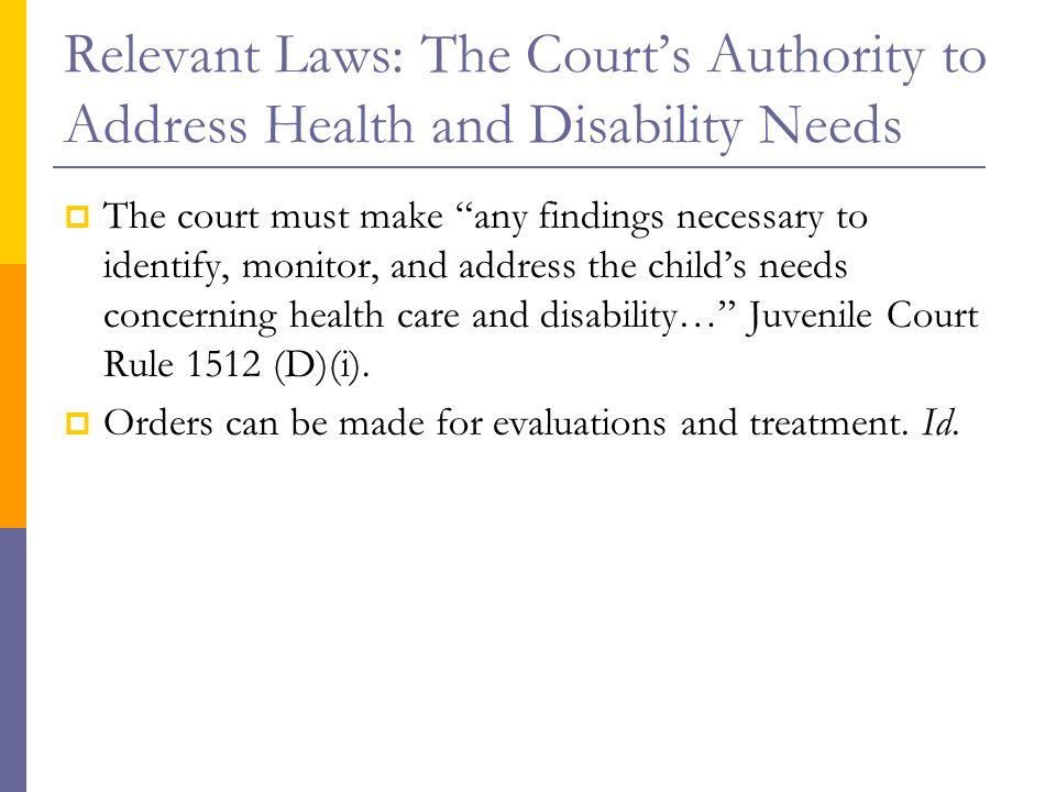 """Relevant Laws: The Court's Authority to Address Health and Disability Needs  The court must make """"any findings necessary to identify, monitor, and ad"""