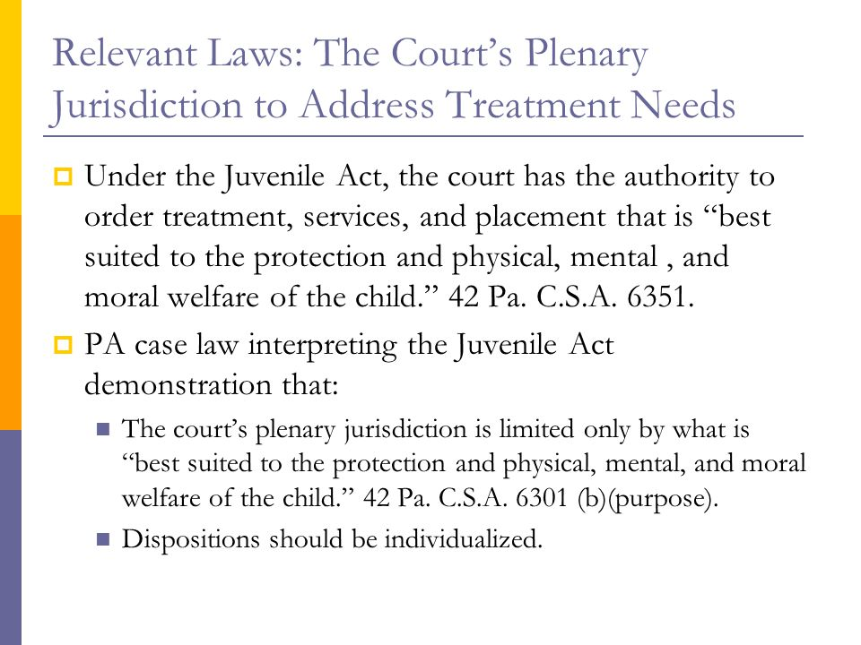 Relevant Laws: The Court's Plenary Jurisdiction to Address Treatment Needs  Under the Juvenile Act, the court has the authority to order treatment, services, and placement that is best suited to the protection and physical, mental, and moral welfare of the child. 42 Pa.