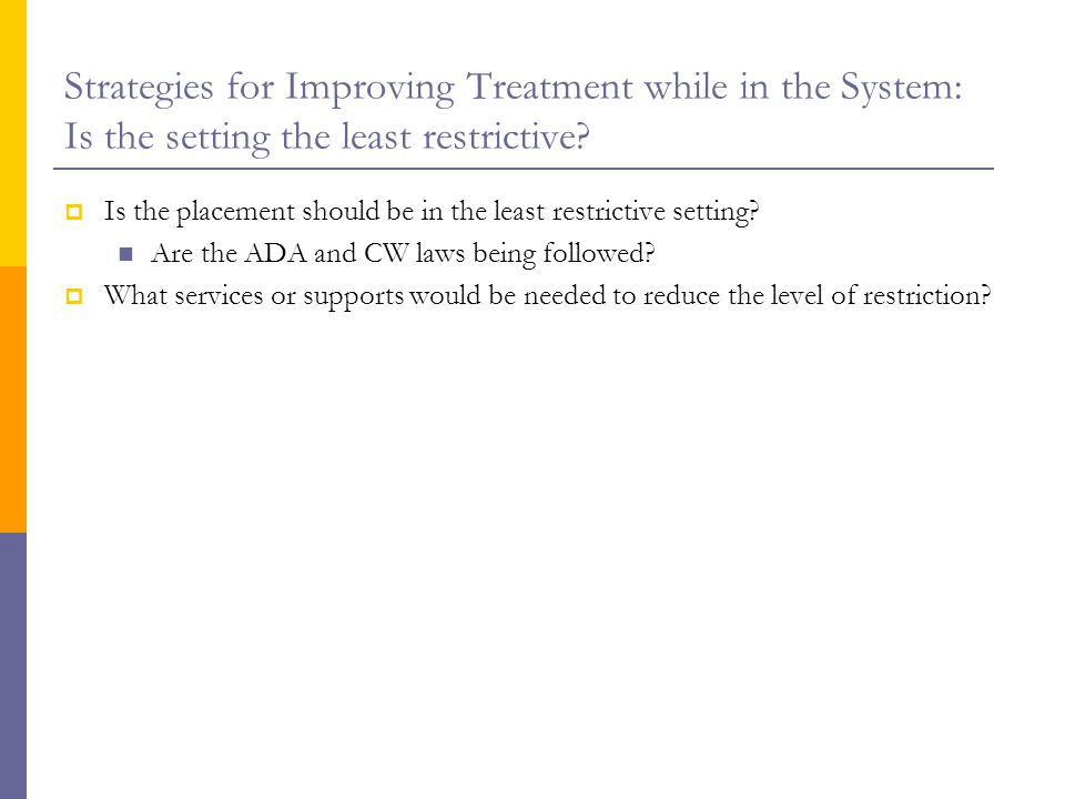 Strategies for Improving Treatment while in the System: Is the setting the least restrictive.