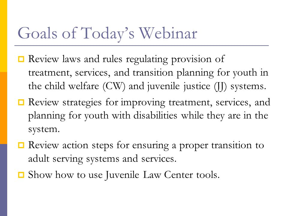Goals of Today's Webinar  Review laws and rules regulating provision of treatment, services, and transition planning for youth in the child welfare (