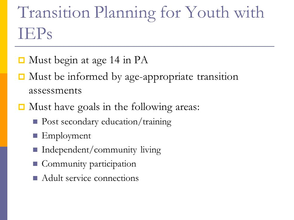 Transition Planning for Youth with IEPs  Must begin at age 14 in PA  Must be informed by age-appropriate transition assessments  Must have goals in the following areas: Post secondary education/training Employment Independent/community living Community participation Adult service connections