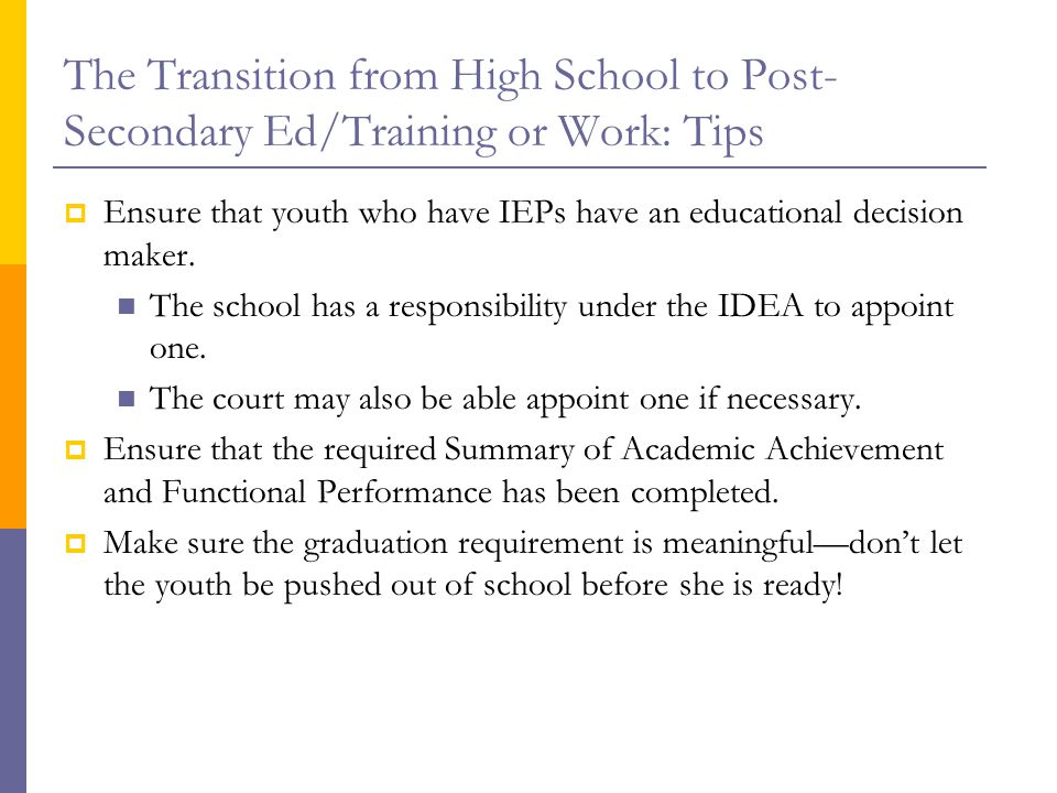 The Transition from High School to Post- Secondary Ed/Training or Work: Tips  Ensure that youth who have IEPs have an educational decision maker.