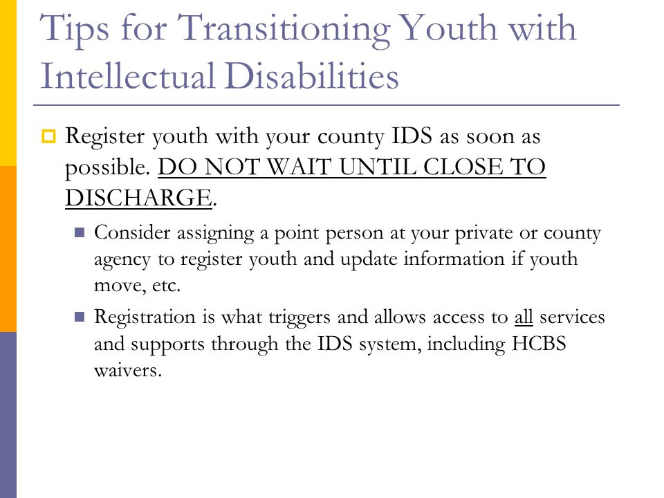 Tips for Transitioning Youth with Intellectual Disabilities  Register youth with your county IDS as soon as possible. DO NOT WAIT UNTIL CLOSE TO DISC