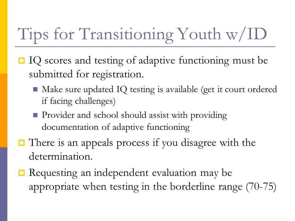 Tips for Transitioning Youth w/ID  IQ scores and testing of adaptive functioning must be submitted for registration. Make sure updated IQ testing is