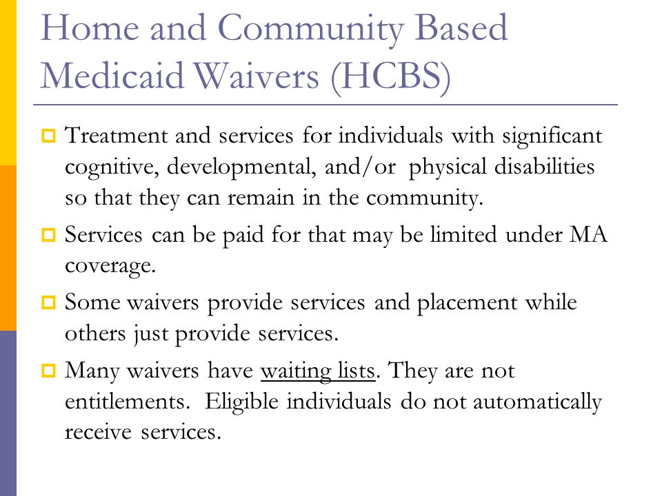 Home and Community Based Medicaid Waivers (HCBS)  Treatment and services for individuals with significant cognitive, developmental, and/or physical disabilities so that they can remain in the community.