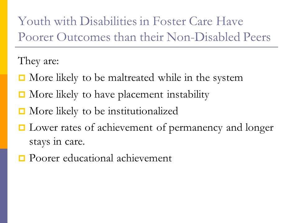 Youth with Disabilities in Foster Care Have Poorer Outcomes than their Non-Disabled Peers They are:  More likely to be maltreated while in the system  More likely to have placement instability  More likely to be institutionalized  Lower rates of achievement of permanency and longer stays in care.