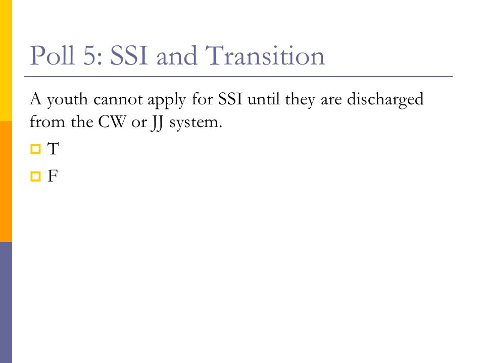 Poll 5: SSI and Transition A youth cannot apply for SSI until they are discharged from the CW or JJ system.  T  F
