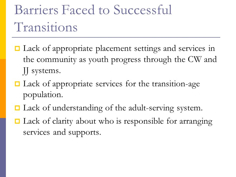 Barriers Faced to Successful Transitions  Lack of appropriate placement settings and services in the community as youth progress through the CW and JJ systems.