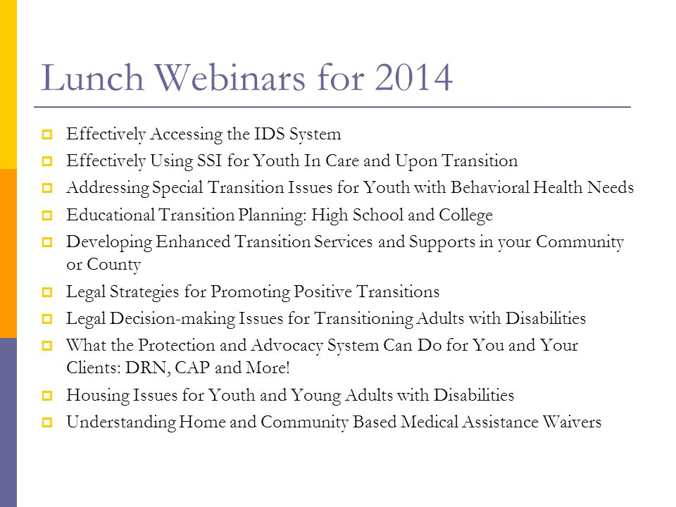 Lunch Webinars for 2014  Effectively Accessing the IDS System  Effectively Using SSI for Youth In Care and Upon Transition  Addressing Special Transition Issues for Youth with Behavioral Health Needs  Educational Transition Planning: High School and College  Developing Enhanced Transition Services and Supports in your Community or County  Legal Strategies for Promoting Positive Transitions  Legal Decision-making Issues for Transitioning Adults with Disabilities  What the Protection and Advocacy System Can Do for You and Your Clients: DRN, CAP and More.