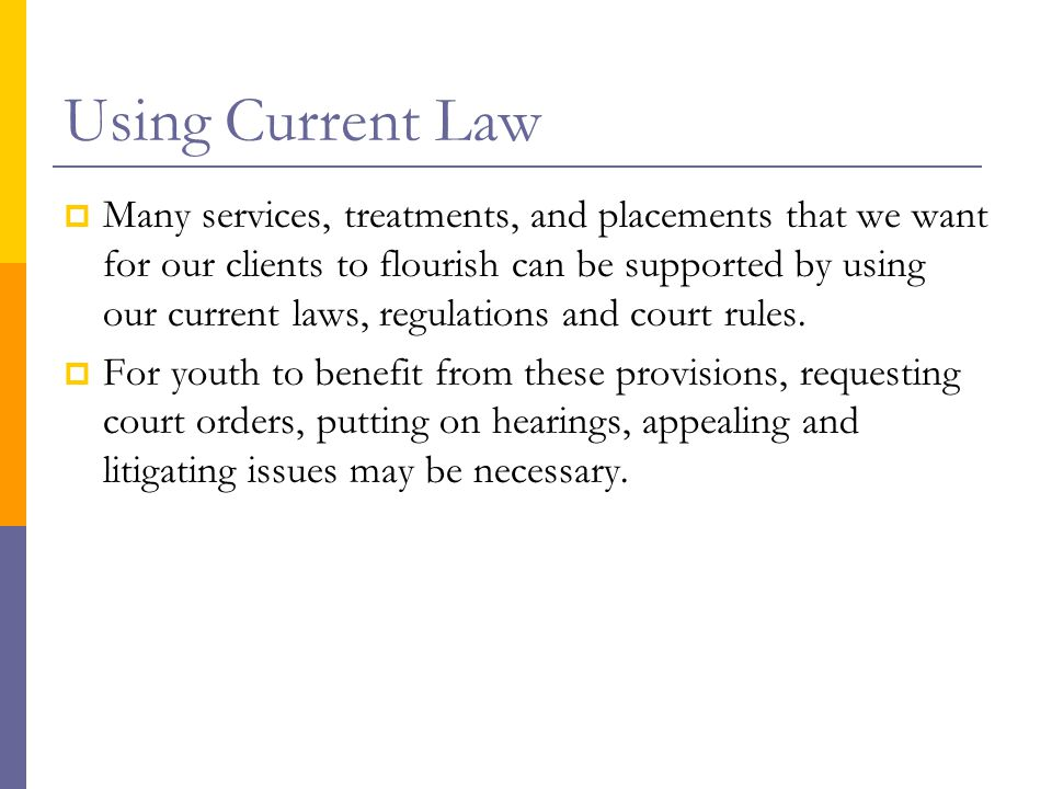 Using Current Law  Many services, treatments, and placements that we want for our clients to flourish can be supported by using our current laws, regulations and court rules.