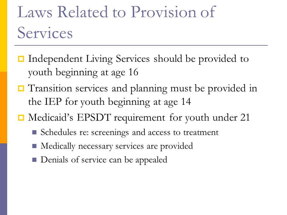 Laws Related to Provision of Services  Independent Living Services should be provided to youth beginning at age 16  Transition services and planning must be provided in the IEP for youth beginning at age 14  Medicaid's EPSDT requirement for youth under 21 Schedules re: screenings and access to treatment Medically necessary services are provided Denials of service can be appealed