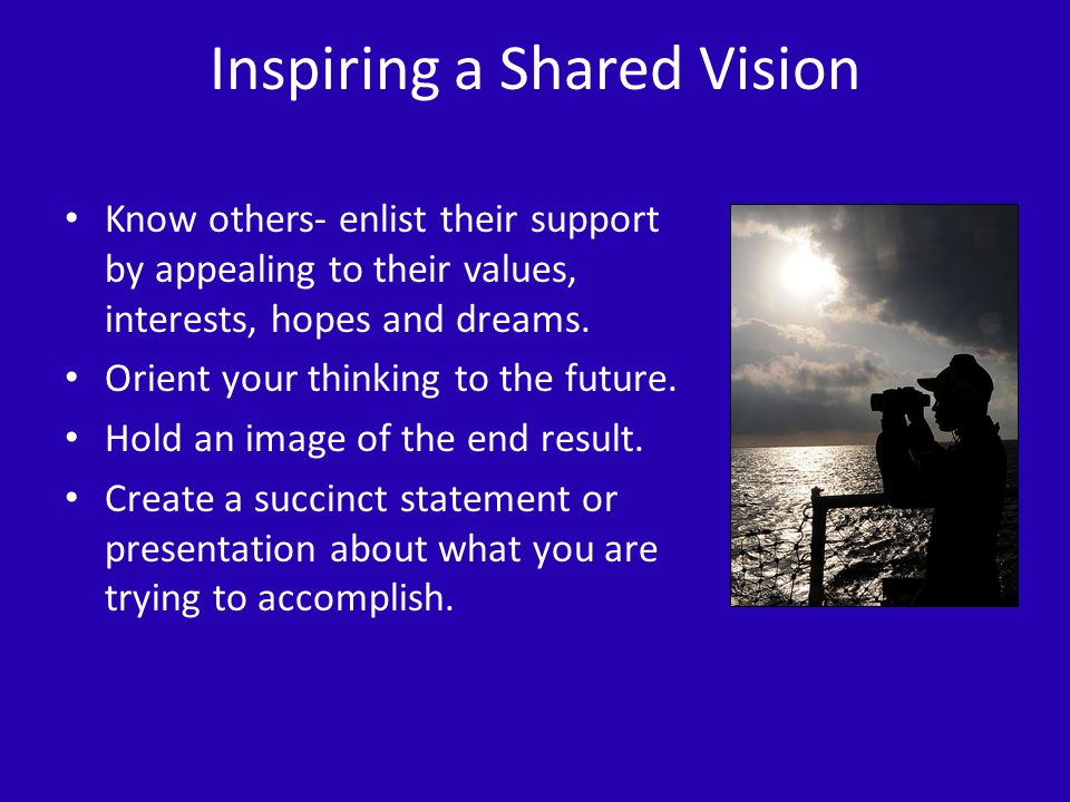 Inspiring a Shared Vision Know others- enlist their support by appealing to their values, interests, hopes and dreams.