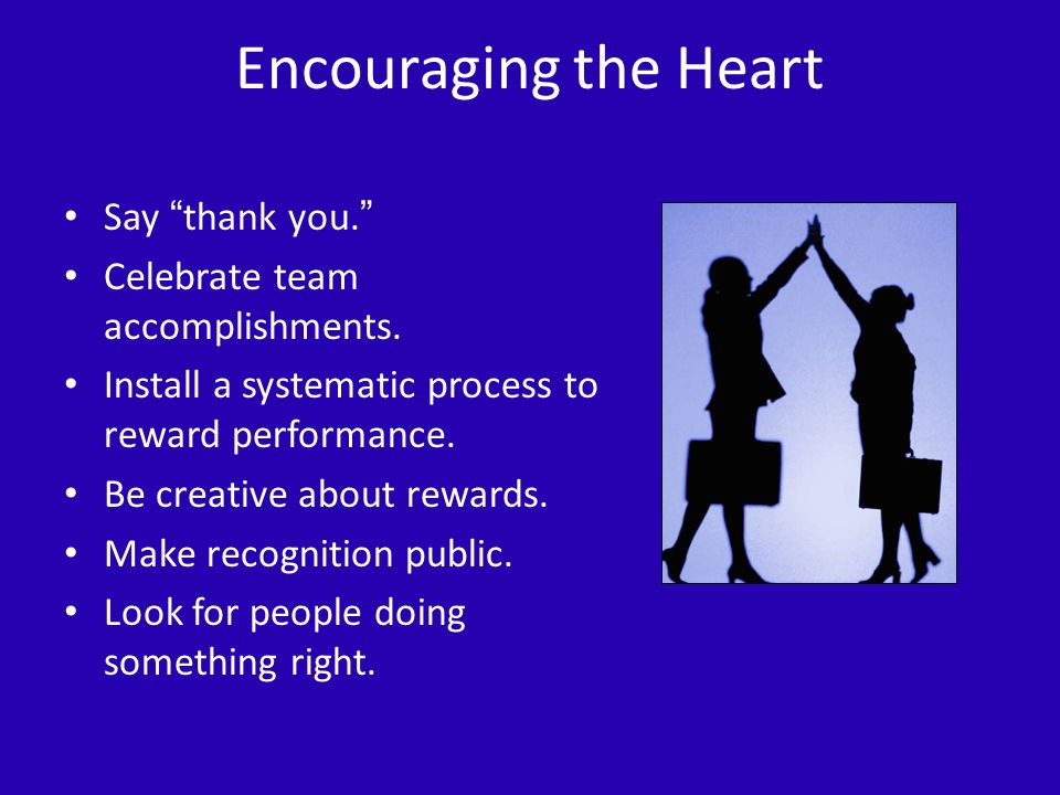 Encouraging the Heart Say thank you. Celebrate team accomplishments.