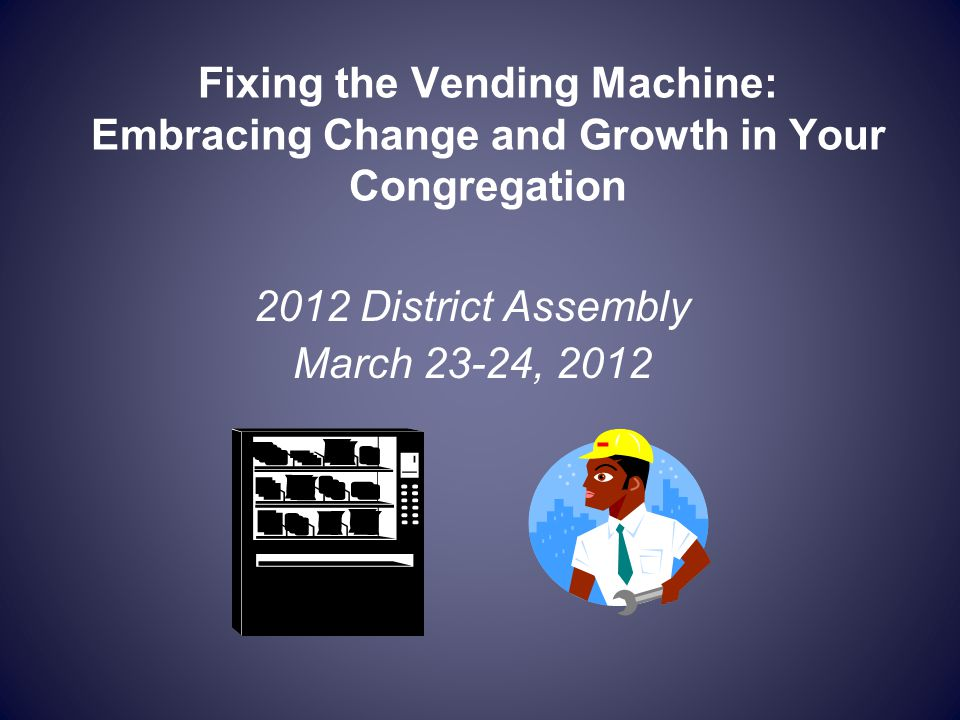 Fixing the Vending Machine: Embracing Change and Growth in Your Congregation 2012 District Assembly March 23-24, 2012