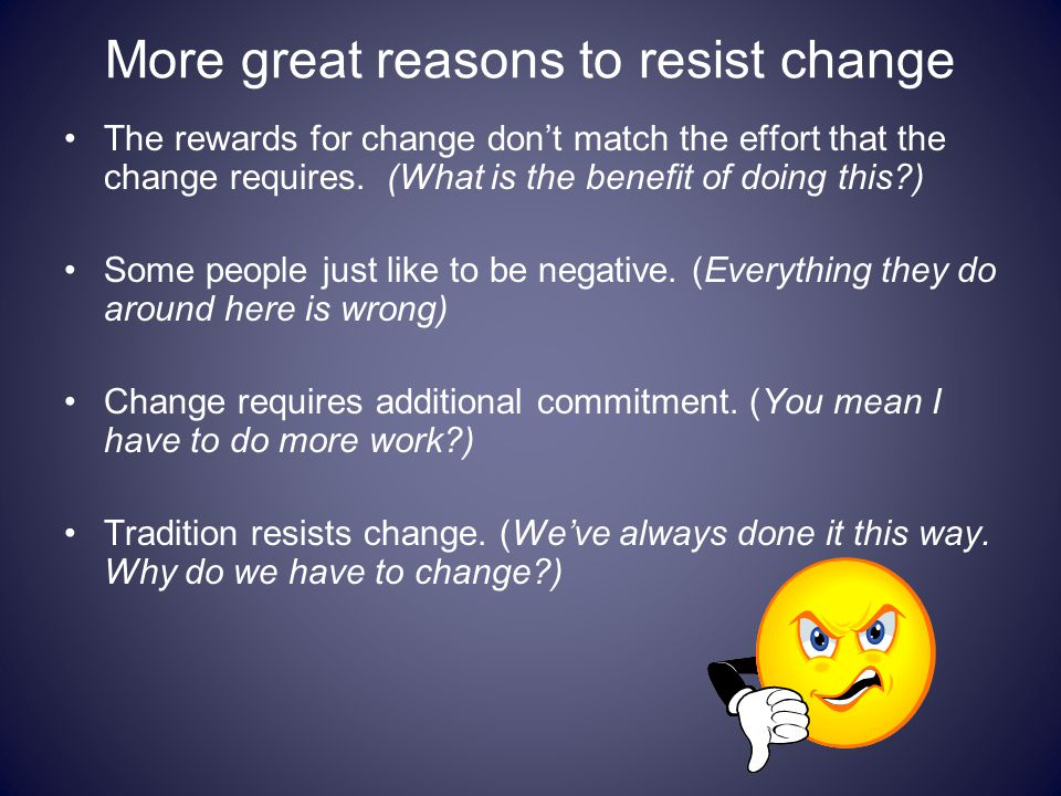 More great reasons to resist change The rewards for change don't match the effort that the change requires. (What is the benefit of doing this?) Some