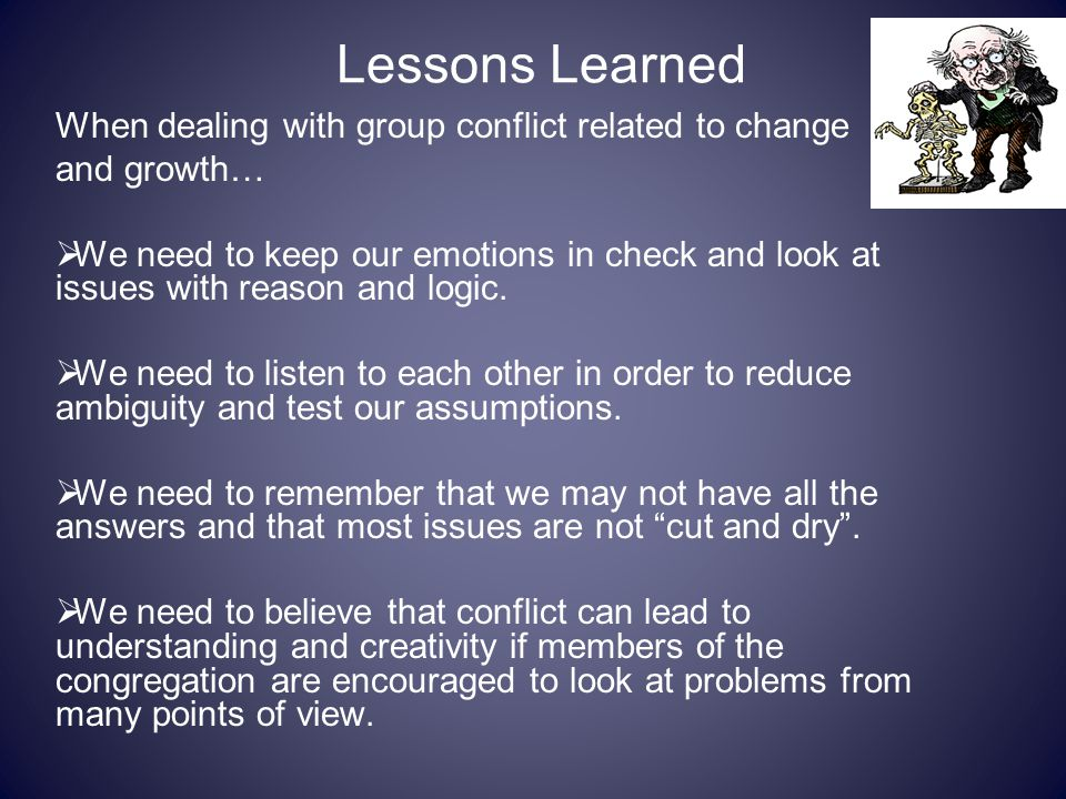 Lessons Learned When dealing with group conflict related to change and growth…  We need to keep our emotions in check and look at issues with reason