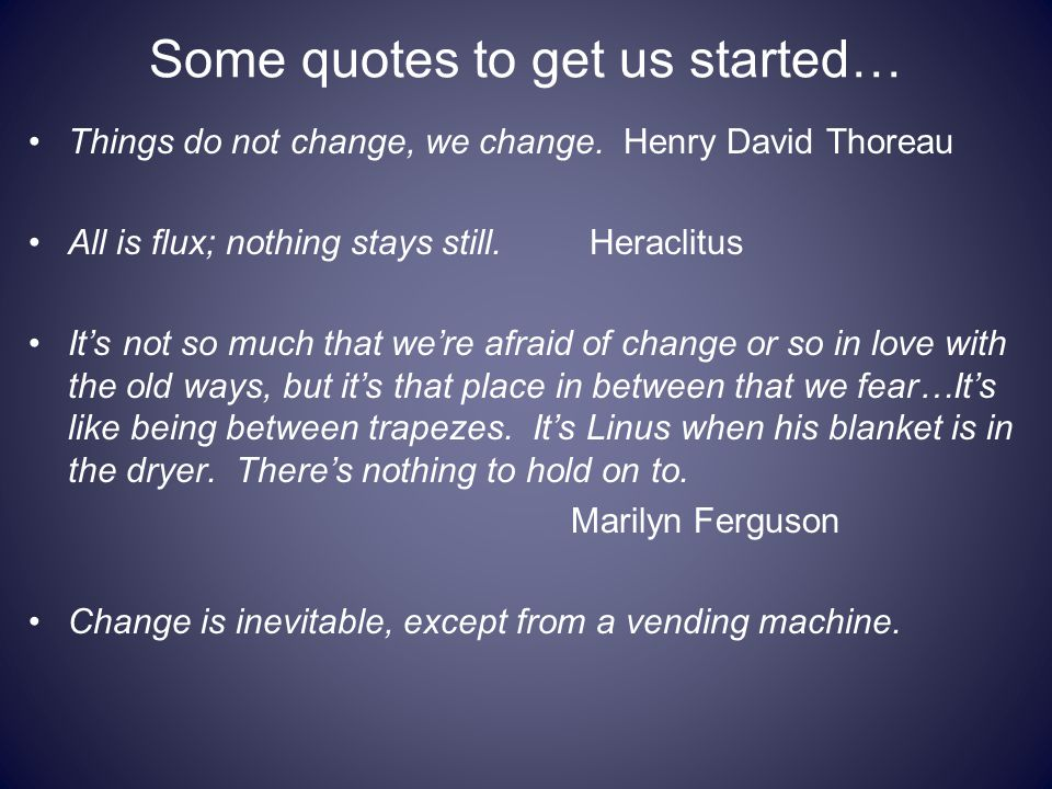 Some quotes to get us started… Things do not change, we change. Henry David Thoreau All is flux; nothing stays still. Heraclitus It's not so much that