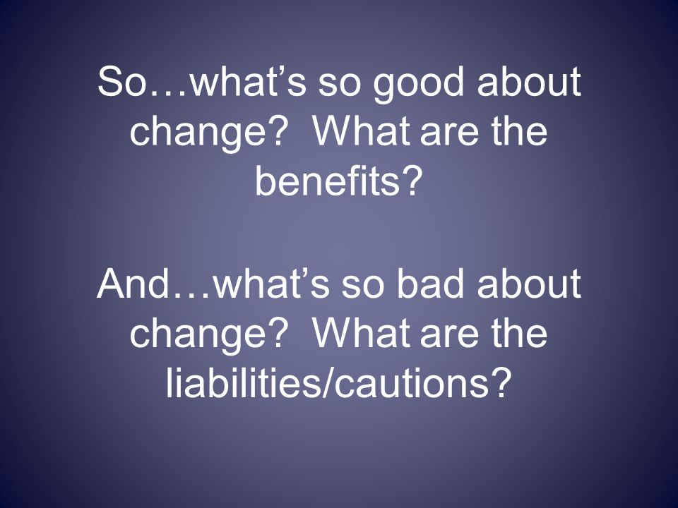 So…what's so good about change? What are the benefits? And…what's so bad about change? What are the liabilities/cautions?