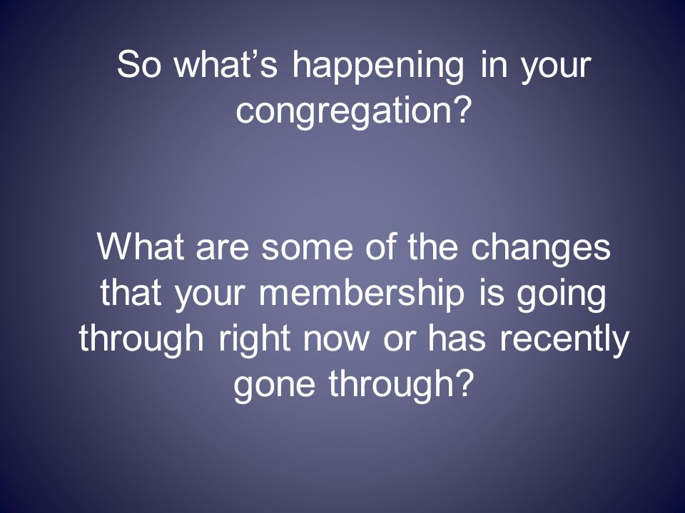 So what's happening in your congregation? What are some of the changes that your membership is going through right now or has recently gone through?
