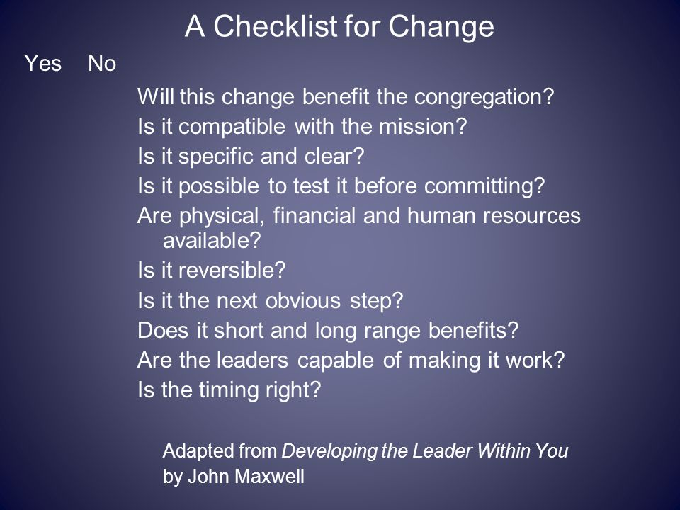 A Checklist for Change Yes No Will this change benefit the congregation? Is it compatible with the mission? Is it specific and clear? Is it possible t