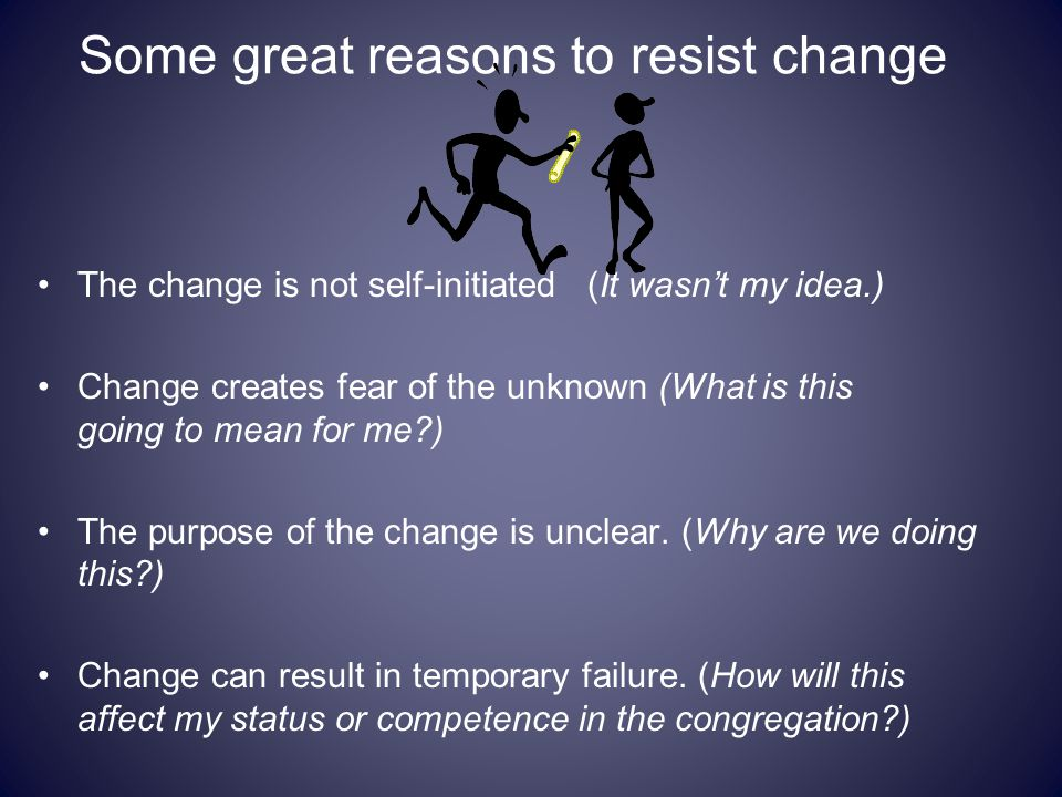 Some great reasons to resist change The change is not self-initiated (It wasn't my idea.) Change creates fear of the unknown (What is this going to me