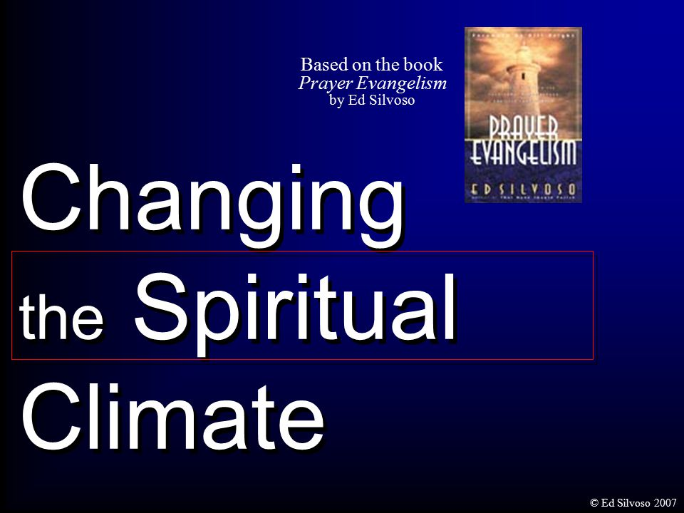 Changing the Spiritual Climate Based on the book Prayer Evangelism by Ed Silvoso © Ed Silvoso 2007