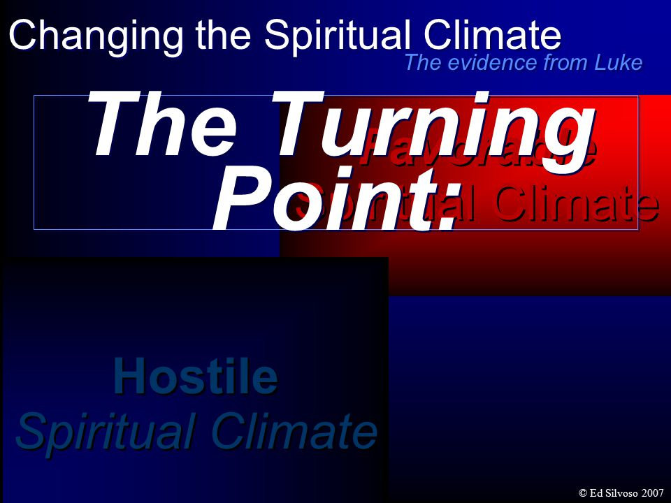 Hostile Spiritual Climate Hostile Spiritual Climate Favorable Spiritual Climate Favorable Spiritual Climate The Turning Point: Changing the Spiritual Climate The evidence from Luke © Ed Silvoso 2007