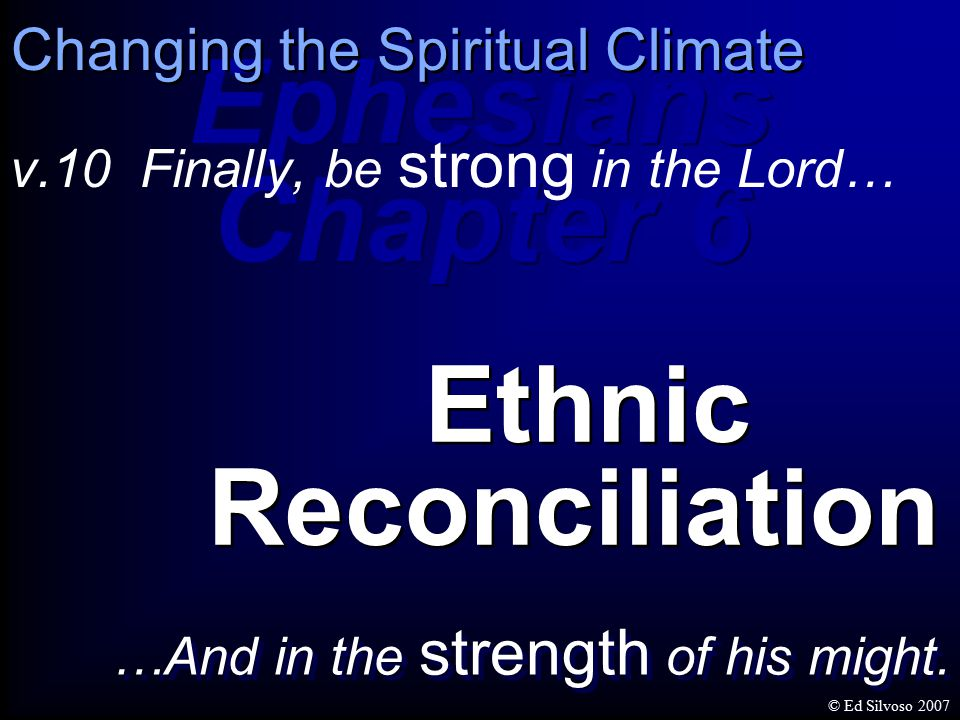 Ephesians Chapter 6 Ephesians Chapter 6 v.10 Finally, be strong in the Lord… Ethnic Reconciliation Changing the Spiritual Climate …And in the strength of his might.