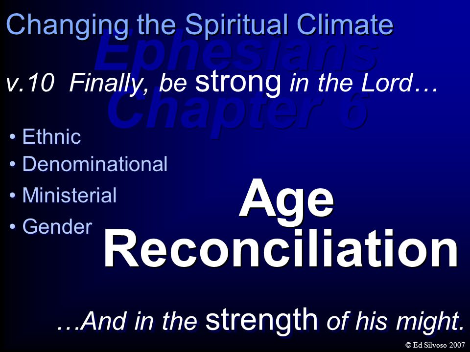 Ethnic Denominational Ministerial Gender Age Reconciliation Ephesians Chapter 6 Ephesians Chapter 6 v.10 Finally, be strong in the Lord… Changing the Spiritual Climate …And in the strength of his might.