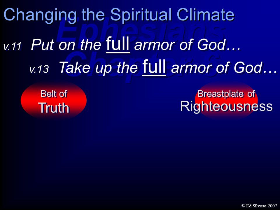 Ephesians Chapter 6 Ephesians Chapter 6 v.13 Take up the full armor of God… v.11 Put on the full armor of God… Belt of Truth Belt of Truth Breastplate of Righteousness Breastplate of Righteousness Changing the Spiritual Climate © Ed Silvoso 2007