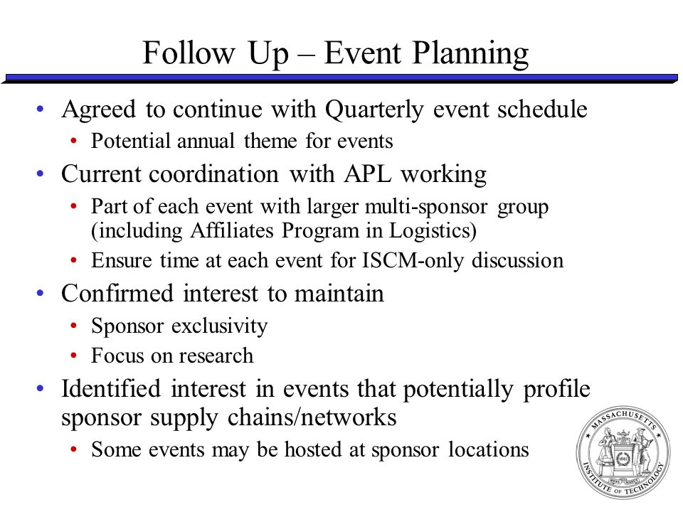 Follow Up – Event Planning Agreed to continue with Quarterly event schedule Potential annual theme for events Current coordination with APL working Part of each event with larger multi-sponsor group (including Affiliates Program in Logistics) Ensure time at each event for ISCM-only discussion Confirmed interest to maintain Sponsor exclusivity Focus on research Identified interest in events that potentially profile sponsor supply chains/networks Some events may be hosted at sponsor locations