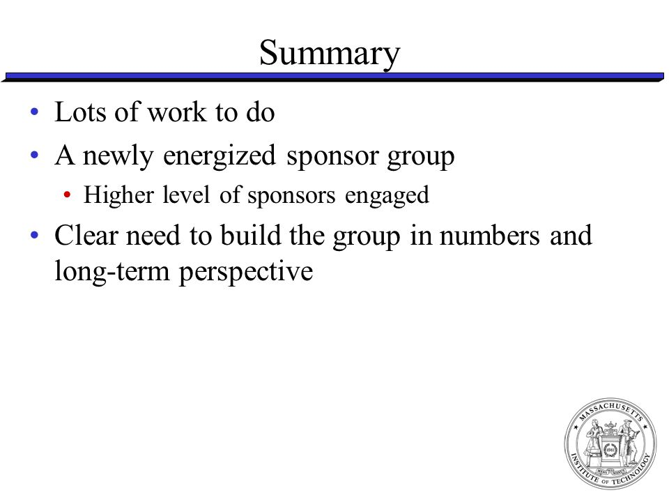 Summary Lots of work to do A newly energized sponsor group Higher level of sponsors engaged Clear need to build the group in numbers and long-term perspective