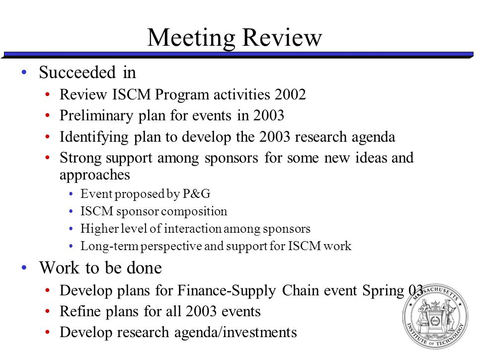Follow Up – Program Structure Program Structure and Size Agreed desire to increase to 10, not more High leverage for revenue from additional sponsors, also makes participation less sensitive to absence of individual firms at events Agreed to refocus on longer-term commitment Will work to develop a simple (if possible) agreement calling for multi-year (3 years) support Annual payment, but multi-year commitment to fund Require a clause that allows sponsors to opt out if business conditions call for suspending support Effectively, this is an agreement in principle that obligates the firm only for the single year Key point is to think longer term and invest in longer term, higher impact work.