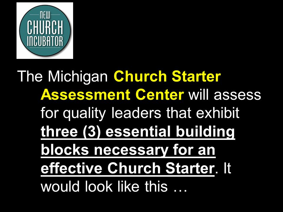 10 The Michigan Church Starter Assessment Center will assess for quality leaders that exhibit three (3) essential building blocks necessary for an eff
