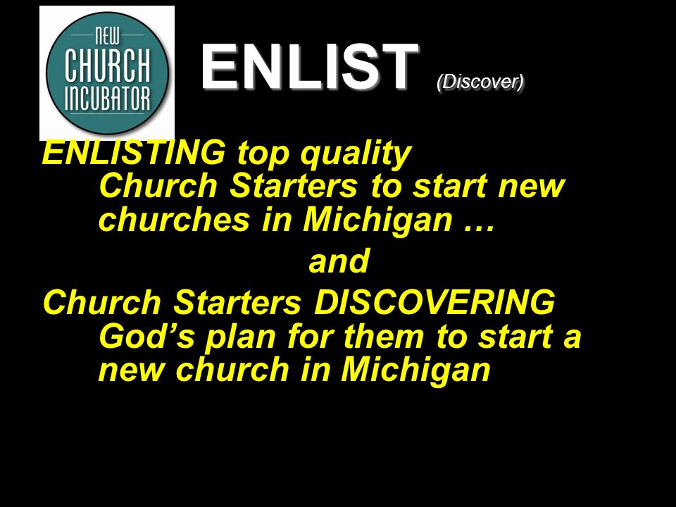5 ENLIST (Discover) ENLISTING top quality Church Starters to start new churches in Michigan … and Church Starters DISCOVERING God's plan for them to start a new church in Michigan