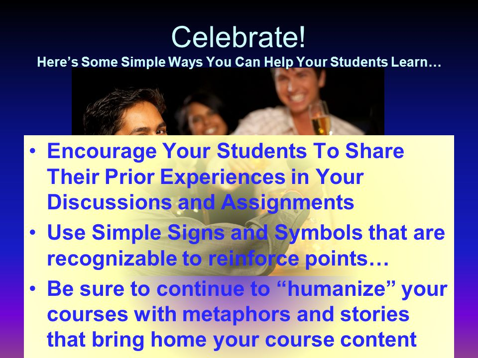 Celebrate! Here's Some Simple Ways You Can Help Your Students Learn… Encourage Your Students To Share Their Prior Experiences in Your Discussions and