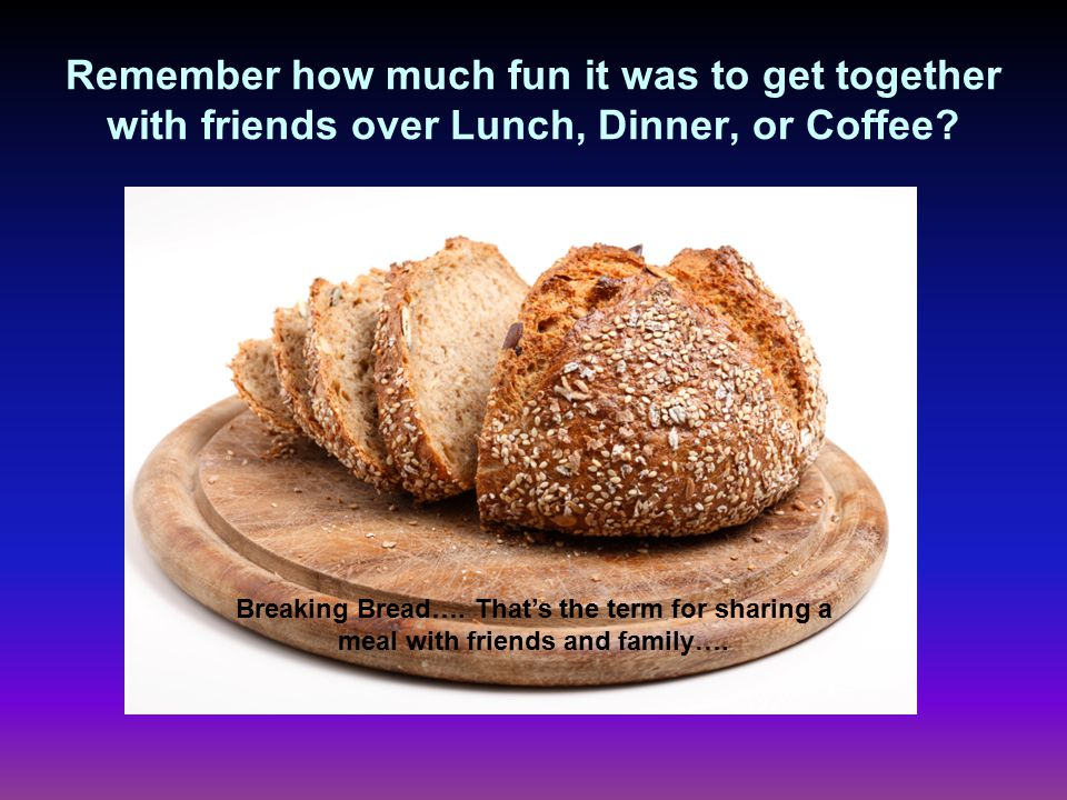 Remember how much fun it was to get together with friends over Lunch, Dinner, or Coffee.