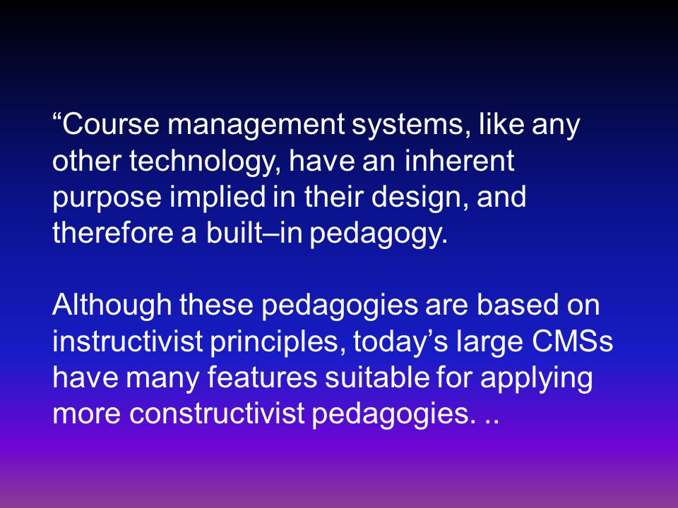 Course management systems, like any other technology, have an inherent purpose implied in their design, and therefore a built–in pedagogy.